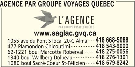 Groupe Voyages Québec (418-668-5088) - Annonce illustrée======= - AGENCE PAR GROUPE VOYAGES QUEBEC www.saglac.gvq.ca --- 418 668-5088 1055 ave du Pont S local 20-C Alma ---------- 418 543-9000 477 Plamondon Chicoutimi ---- 418 275-0056 62-1221 boul Marcotte Roberval --------- 418 276-1301 1340 boul Wallberg Dolbeau ---- 418 679-8242 1080 boul Sacré-Coeur St-Félicien