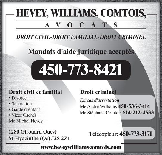 Hevey Williams Comtois Avocats (450-773-8421) - Annonce illustrée======= - DROIT CIVIL-DROIT FAMILIAL-DROIT CRIMINEL Mandats d'aide juridique acceptés 450-773-8421 Droit criminelDroit civil et familial Divorce En cas d'arrestation Séparation Me André Williams 450-536-3414 Garde d enfant 514-212-4533 Vices Cachés Me Michel Hévey 1280 Girouard Ouest AVOCATS Télécopieur: 450-773-3171 St-Hyacinthe (Qc) J2S 2Z1 Me Stéphane Comtois www.heveywilliamscomtois.com HEVEY, WILLIAMS, COMTOIS,
