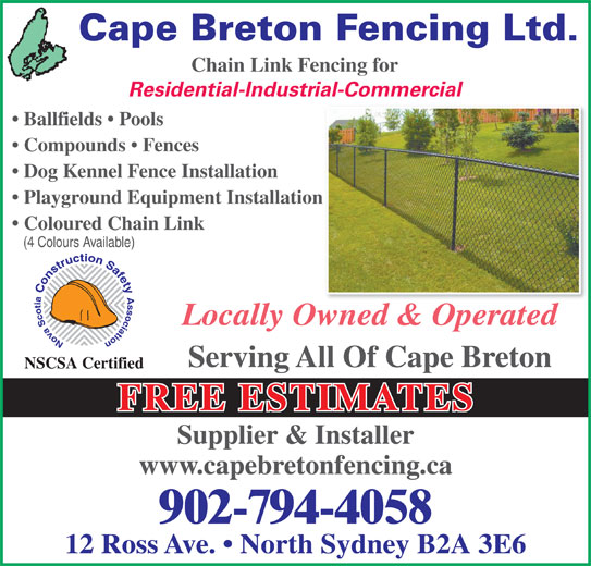 Cape Breton Fencing Ltd (902-794-4058) - Display Ad - Cape Breton Fencing Ltd. Chain Link Fencing for Residential-Industrial-Commercial Ballfields   Pools Compounds   Fences Dog Kennel Fence Installation Playground Equipment Installationn Coloured Chain Link (4 Colours Available) Locally Owned & Operated Serving All Of Cape Breton NSCSA Certified FREE ESTIMATES Supplier & Installer www.capebretonfencing.ca 902-794-4058 12 Ross Ave.   North Sydney B2A 3E6
