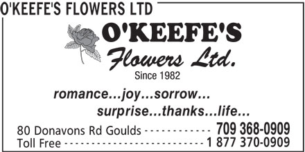 O'Keefe's Flowers Ltd (709-368-0909) - Display Ad - O'KEEFE'S FLOWERS LTD O'KEEFE'S FLOWERS LTD romance...joy...sorrow... surprise...thanks...life... ------------ 709 368-0909 80 Donavons Rd Goulds -------------------------- 1 877 370-0909 Toll Free romance...joy...sorrow... surprise...thanks...life... ------------ 709 368-0909 80 Donavons Rd Goulds -------------------------- 1 877 370-0909 Toll Free