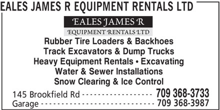 Eales James R Equipment Rentals Ltd (709-368-3733) - Display Ad - EALES JAMES R EQUIPMENT RENTALS LTD Rubber Tire Loaders & Backhoes Track Excavators & Dump Trucks Heavy Equipment Rentals ! Excavating Water & Sewer Installations Snow Clearing & Ice Control ------------------ 709 368-3733 145 Brookfield Rd ---------------------------- 709 368-3987 Garage EALES JAMES R EQUIPMENT RENTALS LTD Rubber Tire Loaders & Backhoes Track Excavators & Dump Trucks Heavy Equipment Rentals ! Excavating Water & Sewer Installations Snow Clearing & Ice Control ------------------ 145 Brookfield Rd ---------------------------- 709 368-3987 Garage 709 368-3733