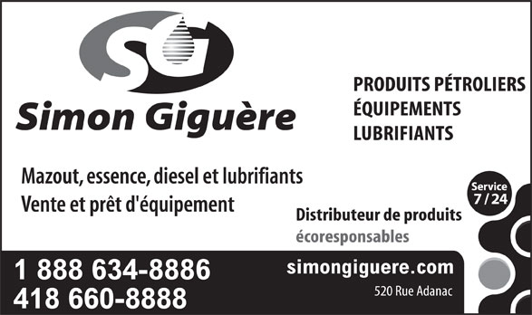 Simon Giguère Produits Pétroliers & Lubrifiants (418-660-8888) - Annonce illustrée======= - PRODUITS PÉTROLIERS ÉQUIPEMENTS LUBRIFIANTS Mazout, essence, diesel et lubrifiants Vente et prêt d'équipement Distributeur de produits écoresponsables simongiguere.com 1 888 634-8886 520 Rue Adanac 418 660-8888