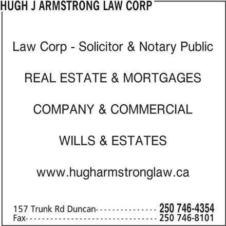 Hugh J Armstrong Lawyer and Notary Public (250-746-4354) - Display Ad - 250 746-4354 Fax-------------------------------- 250 746-8101 HUGH J ARMSTRONG LAW CORP Law Corp - Solicitor & Notary Public REAL ESTATE & MORTGAGES COMPANY & COMMERCIAL WILLS & ESTATES www.hugharmstronglaw.ca 157 Trunk Rd Duncan---------------