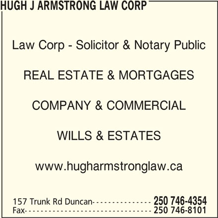 Hugh J Armstrong Lawyer and Notary Public (250-746-4354) - Display Ad - 250 746-8101 HUGH J ARMSTRONG LAW CORP Law Corp - Solicitor & Notary Public REAL ESTATE & MORTGAGES COMPANY & COMMERCIAL WILLS & ESTATES www.hugharmstronglaw.ca 157 Trunk Rd Duncan--------------- 250 746-4354 Fax--------------------------------