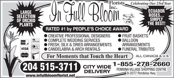 In Full Bloom Florists Inc (204-261-3064) - Display Ad - Celebrating Our 23rd Year ECUADOR LARGE ROSES... SELECTION SIMPLY OF ORCHID THE BEST! PLANTS RATED #1 by PEOPLE S CHOICE AWARD CREATIVE PROFESSIONAL DESIGNERS FRUIT BASKETS Diners Club International COMPLETE WEDDING SERVICES BALLOON FRESH, SILK & DRIED ARRANGEMENTS ARRANGEMENTS CANDELABRA & ARCH RENTALS FUNERAL TRIBUTES For Moments that Touch the Heart 1-855-278-2660 204 515-3711 PEMBINA VILLAGE SHOPPING CENTRE 9-2077 Pembina Hwy. www.infullbloomflorist.net