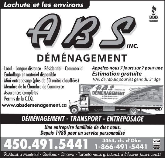 A B S Transport Inc (450-491-5441) - Annonce illustrée======= - Lachute et les environs INC. DÉMÉNAGEMENT Appelez-nous 7 jours sur 7 pour une - Local - Longue distance - Résidentiel - Commercial Estimation gratuite - Emballage et matériel disponible 10% de rabais pour les gens du 3 âge - Mini-entreposage (plus de 50 unités chauffées) - Membre de la Chambre de Commerce - Assurances complètes - Permis de la C.T.Q. www.absdemenagement.ca DÉMÉNAGEMENT - TRANSPORT - ENTREPOSAGE Une entreprise familiale de chez nous. Depuis 1980 pour un service personnalisé 3464, ch. d Oka 450.491.5441 1-866-491-5441 Partout à Montréal - Québec - Ottawa - Toronto nous y serons à l heure pour vous!