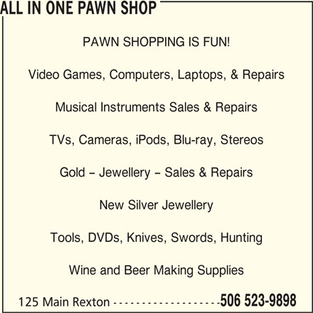 All In One (506-523-9898) - Display Ad - ALL IN ONE PAWN SHOP PAWN SHOPPING IS FUN! ALL IN ONE PAWN SHOP PAWN SHOPPING IS FUN! Video Games, Computers, Laptops, & Repairs Musical Instruments Sales & Repairs TVs, Cameras, iPods, Blu-ray, Stereos Gold - Jewellery - Sales & Repairs New Silver Jewellery Tools, DVDs, Knives, Swords, Hunting Wine and Beer Making Supplies 506 523-9898 125 Main Rexton ------------------- Video Games, Computers, Laptops, & Repairs Musical Instruments Sales & Repairs TVs, Cameras, iPods, Blu-ray, Stereos Gold - Jewellery - Sales & Repairs New Silver Jewellery Tools, DVDs, Knives, Swords, Hunting Wine and Beer Making Supplies 506 523-9898 125 Main Rexton -------------------