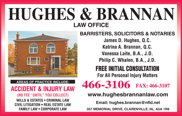 Hughes & Brannan (709-466-3106) - Display Ad - 357 MEMORIAL DRIVE, CLARENVILLE, NL. A5A 1R8 FAMILY LAW   CORPORATE LAW 466-3106 ACCIDENT & INJURY LAW www.hughesbrannanlaw.com (NO FEE  UNTIL  YOU COLLECT) WILLS & ESTATES   CRIMINAL LAW HUGHES & BRANNAN LAW OFFICE BARRISTERS, SOLICITORS & NOTARIES James D. Hughes, Q.C. Katrina A. Brannan, Q.C. Vanessa Laite, B.A., J.D. Philip C. Whalen, B.A., J.D. FREE INITIAL CONSULTATION For All Personal Injury Matters AREAS OF PRACTICE INCLUDE: FAX: 466-3107 CIVIL LITIGATION   REAL ESTATE LAW
