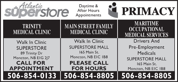 Main St After Hours Medical Clinic (506-854-8805) - Display Ad - 165 Main St. Moncton, NB E1C 1B8 FOR HOURSAPPOINTMENT 506-854-8805506-854-0133 506-854-8805 Daytime & Atlantic After Hours Appointments MARITIME MAIN STREET FAMILYTRINITY OCCUPATIONAL MEDICAL CLINICMEDICAL CLINIC MEDICAL SERVICES Drivers And Walk In Clinic Pre-Employment SUPERSTORE MALL SUPERSTORE 165 Main St. 89 Trinity Dr Medicals Moncton, NB E1C 1B8 Moncton, NB E1G 2J7 SUPERSTORE MALL PLEASE CALLCALL FOR
