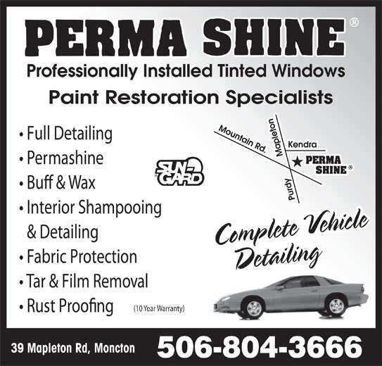 "Perma Shine (506-853-7555) - Display Ad - Professionally Installed Tinted Windows Paint Restoration Specialists Full Detailing Permashine Bu! & Wax Interior Shampooing Complete Vehicle ng cih & Detailing DetaiiatliDeling Fabric Protection Tar & Film Removal (10 Year Warranty) Rust Proo""ng 39 Mapleton Rd, Moncton 506-804-3666 Professionally Installed Tinted Windows Paint Restoration Specialists Full Detailing Permashine Bu! & Wax Interior Shampooing Complete Vehicle ng cih & Detailing DetaiiatliDeling Fabric Protection Tar & Film Removal (10 Year Warranty) Rust Proo""ng 39 Mapleton Rd, Moncton 506-804-3666"
