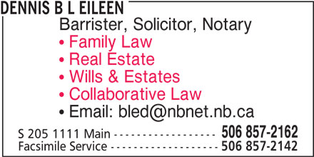 Dennis B L Eileen (506-857-2162) - Display Ad - DENNIS B L EILEEN Barrister, Solicitor, Notary Family Law Real Estate Wills & Estates Collaborative Law 506 857-2162 S 205 1111 Main ------------------ Facsimile Service ------------------- 506 857-2142