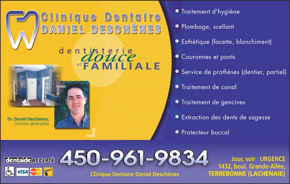 Clinique Dentaire Daniel Deschênes (450-961-9834) - Annonce illustrée======= - Plombage, scellantPl Esthétique (facette, blanchiment)Es dentisterie Couronnes et pontsCo et FAMILIALE Service de prothèses (dentier, partiel)Se Traitement de canalTr Traitement de gencivesTr Extraction des dents de sagesseEx Dr. Daniel Deschênes, Dentiste généraliste Protecteur buccalPr Jour, soir   URGENCE ACCEPTÉ 1432, boul. Grande-Allée, TERREBONNE (LACHENAIE) Clinique Dentaire Daniel Deschênes Traitement d'hygièneTr