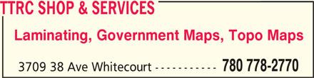TTRC Shop & Services (780-778-2770) - Display Ad - TTRC SHOP & SERVICESTTRC SHOP & SERVICES TTRC SHOP & SERVICES Laminating, Government Maps, Topo Maps 780 778-2770 3709 38 Ave Whitecourt ----------- TTRC SHOP & SERVICESTTRC SHOP & SERVICES TTRC SHOP & SERVICES Laminating, Government Maps, Topo Maps 780 778-2770 3709 38 Ave Whitecourt -----------