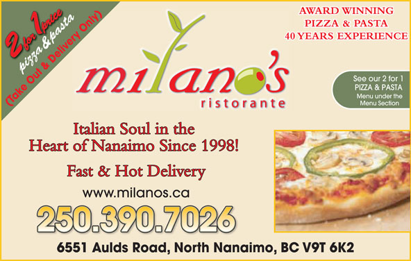 Milano's Ristorante (250-390-5060) - Display Ad - ry O &  pasta& pas 40 YEARS EXPERIENCE ve pizzapi See our 2 for 1 PIZZA & PASTA Menu under the Menu Section (Take Out & Delivery Only) Italian Soul in the Heart of Nanaimo Since 1998! Fast & Hot Delivery www.milanos.ca 250.390.7026 1 Aulds Road, North Nanaimo, BC V9T 6K26551AldR dN thN AWARD WINNING nly)y)655 az ta PIZZA & PASTA nl