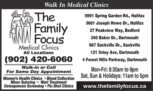 Family Focus Medical Clinics (902-420-6060) - Display Ad - Osteoporosis Screening   Flu Shot Clinics www.thefamilyfocus.ca Sat, Sun & Holidays: 11am to 5pm Women s Health Clinics    Blood Collection Minor Suturing     Wart Treatment 5991 Spring Garden Rd., Halifax 3601 Joseph Howe Dr., Halifax 27 Peakview Way, Bedford 240 Baker Dr., Dartmouth 667 Sackville Dr., Sackville 121 Ilsley Ave, Dartmouth All Locations 4 Forest Hills Parkway, Dartmouth (902) 420-6060 Walk-in or Call Mon-Fri: 8:30am to 9pm Walk In Medical Clinics For Same Day Appointment