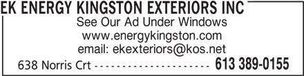 EK Energy Kingston Exteriors (613-389-0155) - Display Ad - EK ENERGY KINGSTON EXTERIORS INC See Our Ad Under Windows www.energykingston.com 613 389-0155 638 Norris Crt ---------------------