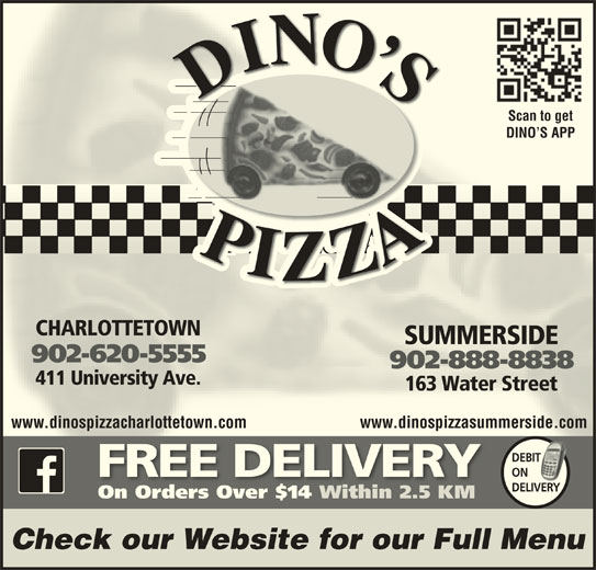 Dino's Pizza (902-620-5555) - Annonce illustrée======= - Scan to getScan to get DINO S APPDINO S APP CHARLOTTETOWNCHARLOTTETOWN SUMMERSIDESUMMERSIDE 902-620-5555902-620-5555 902-888-8838902-888-8838 411 University Ave.411 University Ave. 163 Water Street163 Water Street www.dinospizzacharlottetown.com www.dinospizzasummerside.comwww.dinospizzacharlottetown.com www.dinospizzasummerside.com DEBIT IT ON FREE DELIVERY DELIVERY On Orders Over $14 Within 2.5 KMOn Orders Over $14Within 2.5 KM Check our Website for our Full Menu