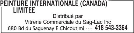 Vitrerie Commerciale Du Saguenay Lac St-Jean (418-543-3364) - Display Ad - LIMITEEPEINTURE INTERNATIONALE (CANADA) Distribué par Vitrerie Commerciale du Sag-Lac Inc 418 543-3364 680 Bd du Saguenay E Chicoutimi --- PEINTURE INTERNATIONALE (CANADA) LIMITEEPEINTURE INTERNATIONALE (CANADA) PEINTURE INTERNATIONALE (CANADA) Distribué par Vitrerie Commerciale du Sag-Lac Inc 418 543-3364 680 Bd du Saguenay E Chicoutimi ---