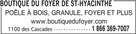 Boutique Du Foyer De St-Hyacinthe Enr (450-773-7007) - Annonce illustrée======= - BOUTIQUE DU FOYER DE ST-HYACINTHE POÊLE À BOIS, GRANULE, FOYER ET PLUS www.boutiquedufoyer.com 1 866 369-7007 1100 des Cascades ---------------