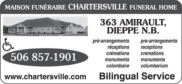 Chartersville Funeral Home Ltd (506-857-1901) - Display Ad - cremations 506 857-1901 crémations monuments colombaire columbarium www.chartersville.com Bilingual Service 363 AMIRAULT, DIEPPE N.B. pré-arrangements pre-arrangements réceptions receptions