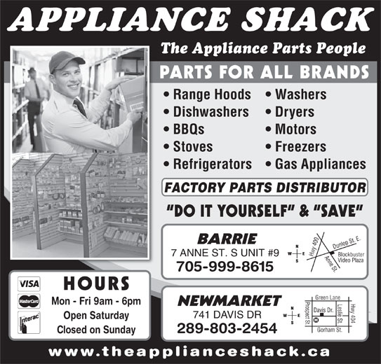 The Appliance Shack (705-721-1731) - Display Ad - APPLIANCE SHACK The Appliance Parts People PARTS FOR ALL BRANDS Range Hoods   Washers Dishwashers Dryers BBQs Motors Stoves Freezers Refrigerators   Gas Appliances FACTORY PARTS DISTRIBUTOR DO IT YOURSELF  &  SAVE 0 Anne St.Dunlop St. E.Blockbuster BARRIE 40 7 ANNE ST. S UNIT #9 Hwy Video Plaza 705-999-8615 HOURS Prospect St.Davis Dr. Hwy 404 Green Lane Leslie St. Mon - Fri 9am - 6pm NEWMARKET 741 DAVIS DR Open Saturday Gorham St. 289-803-2454 Closed on Sunday www.theapplianceshack.ca
