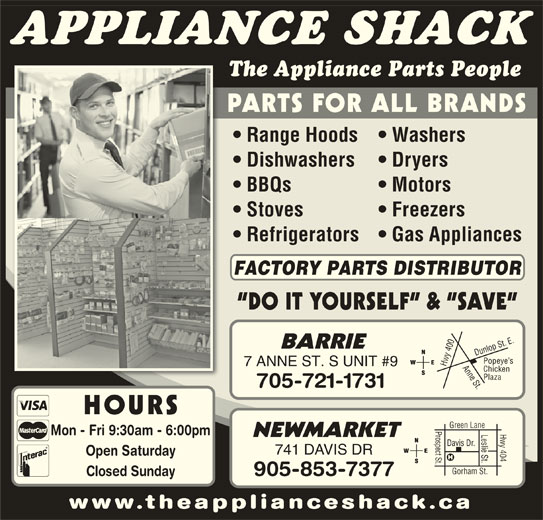 The Appliance Shack (705-721-1731) - Display Ad - Chicken Plaza 705-721-1731 HOURS Prospect St.Davis Dr. Hwy 404 Green Lane Leslie St. Mon - Fri 9:30am - 6:00pm NEWMARKET 741 DAVIS DR Open Saturday Gorham St. 905-853-7377 Closed Sunday www.theapplianceshack.ca Hwy APPLIANCE SHACK The Appliance Parts People Range Hoods   Washers Dishwashers Dryers BBQs PARTS FOR ALL BRANDS Motors Stoves Freezers Refrigerators   Gas Appliances FACTORY PARTS DISTRIBUTOR DO IT YOURSELF  &  SAVE 0 Anne St.Dunlop St. E.Popeye s BARRIE 40 7 ANNE ST. S UNIT #9