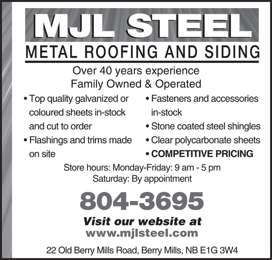 M J L Steel (506-857-8335) - Display Ad - MJL STEEL METAL ROOFING AND SIDIN Over 40 years experience Family Owned & Operated Top quality galvanized or  Fasteners and accessories in-stock and cut to order Stone coated steel shingles Flashings and trims made  Clear polycarbonate sheets on site COMPETITIVE PRICING Store hours: Monday-Friday: 9 am - 5 pm Saturday: By appointment 804-3695 Visit our website at www.mjlsteel.com 22 Old Berry Mills Road, Berry Mills, NB E1G 3W4 coloured sheets in-stock MJL STEEL METAL ROOFING AND SIDIN Over 40 years experience Family Owned & Operated Top quality galvanized or  Fasteners and accessories in-stock and cut to order Stone coated steel shingles Flashings and trims made  Clear polycarbonate sheets on site COMPETITIVE PRICING Store hours: Monday-Friday: 9 am - 5 pm Saturday: By appointment 804-3695 Visit our website at www.mjlsteel.com 22 Old Berry Mills Road, Berry Mills, NB E1G 3W4 coloured sheets in-stock