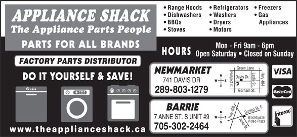 The Appliance Shack (905-853-7377) - Display Ad - Range Hoods Refrigerators Freezers Dishwashers Washers Gas APPLIANCE SHACK BBQs Dryers Appliances Stoves Motors The Appliance Parts People PARTS FOR ALL BRANDS Mon - Fri 9am - 6pm HOURS Open Saturday   Closed on Sunday FACTORY PARTS DISTRIBUTOR Prospect St.Davis Dr. Hwy 404 Green Lane Leslie St. NEWMARKET DO IT YOURSELF & SAVE! 741 DAVIS DR Gorham St. 289-803-1279 0 Anne St.Dunlop St. E.Blockbuster BARRIE 40 Hwy 7 ANNE ST. S UNIT #9 Video Plaza 705-302-2464 www.theapplianceshack.ca