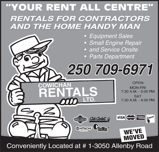 Cowichan Rentals Ltd (250-748-1431) - Display Ad - YOUR RENT ALL CENTRE RENTALS FOR CONTRACTORS AND THE HOME HANDY MAN Equipment Sales Small Engine Repair and Service Onsite Parts Department 250 709-6971 OPEN: COWICHANRENT MON-FRI 7:30 A.M. - 5:00 P.M. ALSLT SAT D. TMTM WE VE 7:30 A.M. - 4:00 P.M. MOVED Conveniently Located at # 1-3050 Allenby Road