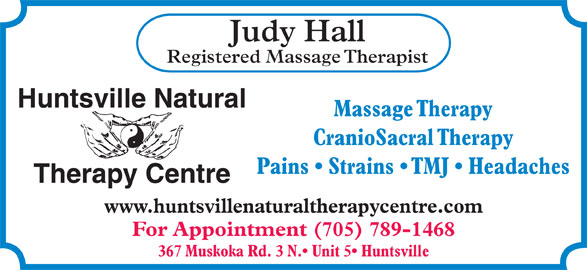 Huntsville Natural Therapy Centre (705-789-1468) - Display Ad - Judy Hall Registered Massage Therapist Huntsville Natural Massage Therapy CranioSacral Therapy Pains   Strains   TMJ   Headaches Therapy Centre www.huntsvillenaturaltherapycentre.com For Appointment (705) 789-1468 367 Muskoka Rd. 3 N.  Unit 5  Huntsville