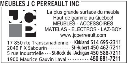 JC Perreault (450-681-7211) - Display Ad - 17 850 rte Transcanadienne ---------- St-Hubert 450 462-7211 2049 F X Sabourin --- St-Rock de l'Achigan 450 588-7211 5 rue Industrielle --------- 450 681-7211 1900 Maurice Gauvin Laval Kirkland 514 695-2311 MEUBLES J C PERREAULT INC MATELAS - ELECTROS - LAZ-BOY www.jcperreault.com MEUBLES - ACCESSOIRES -- La plus grande surface du meuble Haut de gamme au Québec! 17 850 rte Transcanadienne ---------- St-Hubert 450 462-7211 2049 F X Sabourin --- St-Rock de l'Achigan 450 588-7211 5 rue Industrielle --------- 450 681-7211 1900 Maurice Gauvin Laval MEUBLES J C PERREAULT INC La plus grande surface du meuble Haut de gamme au Québec! MEUBLES - ACCESSOIRES MATELAS - ELECTROS - LAZ-BOY www.jcperreault.com -- Kirkland 514 695-2311
