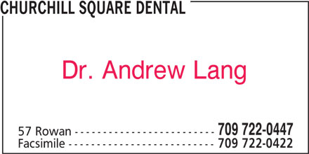 Churchill Square Dental (709-722-0447) - Display Ad - CHURCHILL SQUARE DENTAL Dr. Andrew Lang 709 722-0447 57 Rowan ------------------------- Facsimile -------------------------- 709 722-0422
