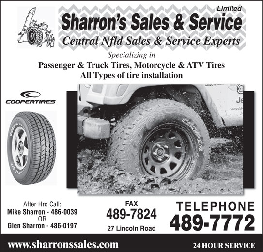 Sharrons Sales Service Ltd (709-489-7772) - Display Ad - Limited Sharron s Sales & Service Central Nfld Sales & Service Experts Specializing in Passenger & Truck Tires, Motorcycle & ATV Tires All Types of tire installation FAX After Hrs Call: TELEPHONE Mike Sharron - 486-0039 489-7824 OR Glen Sharron - 486-0197 489-7772 27 Lincoln Road 24 HOUR SERVICE www.sharronssales.com