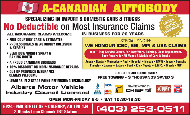 A-Canadian Autobody (403-253-0511) - Display Ad - LEADERS IN 2 STAGE PAINTREFINISHING TECHNOLOGY Alberta Motor Vehicle Industry Council Licensed OPEN MON-FRIDAY 8-5   SAT 10:30-12:30 6224 - 2ND STREET SE   CALGARY, AB T2H 1J4 403 253-0511 403 253-0511 2 Blocks from Chinook LRT Station STATE OF THE ART REPAIR FACILITY CLAIMS WELCOME FREE TOWING   $ THOUSANDS $AVED $ (Division of A-CANADIAN GROUP OF COMPANIES INC.) NIFETIME SPECIALIZING IN IMPORT & DOMESTIC CARS & TRUCKS RITTE SPECIALIZING IN IMPORT & DOMESTIC CARS & TRUCKSSPECIALIZ AR NTEITTEANE No Deductible on Most Insurance Claims GUAR IN BUSINESS FOR 26 YEARS ALL INSURANCE CLAIMS WELCOME FREE COURTESY CARS & ESTIMATES SPECIALIZING IN: PROFESSIONALS IN AUTOBODY COLLISION WE HONOUR ICBC, SGI, MPI & USA CLAIMS & REPAIRS Your 1-Stop Service Centre, For Body Work, Painting, Glass Replacement. SEMI DOWNDRAFT SPRAY & Body Repairs for All Makes & Models of Cars & Trucks BAKING BOOTH Acura   Honda   Mercedes   Audi   Hyundai   Nissan   BMW   Isuzu   Porsche A PROUD CANADIAN BUSINESS Chrysler   Jaguar   Saturn   Ford   Kia   Toyota   G.M.C.   Mazda   VW 10% DISCOUNT ON NON-INSURANCE REPAIRS OUT OF PROVINCE INSURANCE