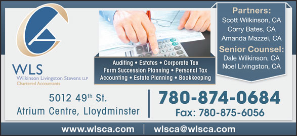 WLS Wilkinson Livingston Stevens LLP (780-875-9144) - Display Ad - Partners: Scott Wilkinson, CA Corry Bates, CA Amanda Mazzei, CA Senior Counsel: Dale Wilkinson, CA Auditing   Estates   Corporate Tax Noel Livingston, CA Farm Succession Planning   Personal Tax Accounting   Estate Planning   Bookkeeping th 5012 49 St. 780-874-0684 Atrium Centre, Lloydminster Fax: 780-875-6056