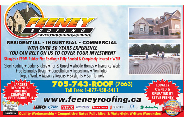 Feeney Roofing Limited (705-743-7663) - Display Ad - WITH OVER 50 YEARS EXPERIENCE YOU CAN RELY ON US TO COVER YOUR INVESTMENT Shingles   EPDM Rubber Flat Roofing   Fully Bonded & Completely Insured   WSIB Steel Roofing   Cedar Shakes   Tar & Gravel   Mobile Homes   Insurance Work Free Estimates Design   Consultation   Inspections   Ventilation Repair Work   Masonry Repairs   Skylights   Sun Tunnels (7663) LARGEST LOCALLY 705-743-ROOF RESIDENTIAL OWNED & ROOFING OPERATED BY COMPANY IN STEVE FEENEY PETERBOROUGH www.feeneyroofing.ca 2041 Readers SelectReaders RESIDENTIAL   INDUSTRIAL   COMMERCIALESIENTIAL USTRIAL COMMER AwardWinner Quality Workmanship   Competitive Rates Full / Mfrs. & Watertight Written Warrantiesies Toll Free: 1-877-458-5411 Diamond