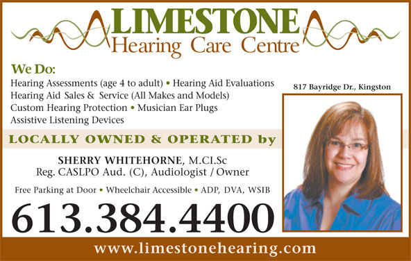 Limestone Hearing Care Centre (613-384-4400) - Display Ad - Hearing Aid Sales & Service (All Makes and Models) Custom Hearing Protection   Musician Ear Plugs Assistive Listening Devices LOCALLY OWNED & OPERATED by SHERRY WHITEHORNE , M.CI.Sc Reg. CASLPO Aud. (C), Audiologist / Owner Free Parking at Door   Wheelchair Accessible   ADP, DVA, WSIB 613.384.4400 www.limestonehearing.com Hearing Assessments (age 4 to adult)   Hearing Aid Evaluations 817 Bayridge Dr., Kingston