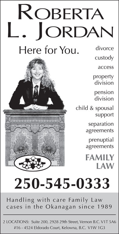 Roberta L. Jordan (250-545-0333) - Display Ad - access ROBERTA pension division child & spousal support OOR RRR AARR BBA FAMILY LAW 250-545-0333 Handling with care Family Law cases in the Okanagan since 1989 2 LOCATIONS:  Suite 200, 2928 29th Street, Vernon B.C. V1T 5A6 #16 - 4524 Eldorado Court, Kelowna, B.C.  V1W 1G3 separation agreements prenuptial agreements SO OL ER&S LLILICCICITT TE SST TO RIRIS division divorce custody L. JORDAN Here for You. property