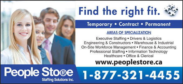 People Store Staffing Solutions Inc (519-601-6866) - Display Ad - Find the right fit. Temporary   Contract   Permanent AREAS OF SPECIALIZATION Executive Staffing   Drivers & Logistics Engineering & Constructors   Warehouse & Industrial On-Site Workforce Management   Finance & Accounting Professional Staffing   Information Technology Healthcare   Office & Clerical www.peoplestore.ca 1-877-321-4455