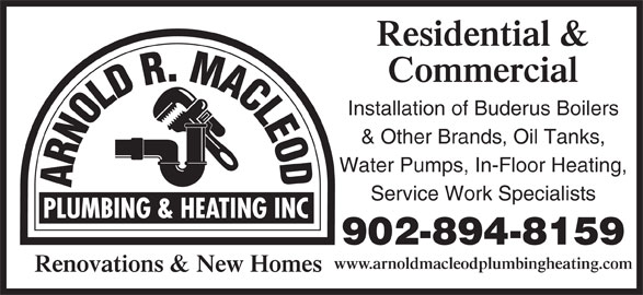 Arnold R. Macleod Plumbing And Heating Inc (902-894-8159) - Display Ad - Residential & Commercial Installation of Buderus Boilers & Other Brands, Oil Tanks, Water Pumps, In-Floor Heating, Service Work Specialists 902-894-8159 www.arnoldmacleodplumbingheating.com Renovations & New Homes