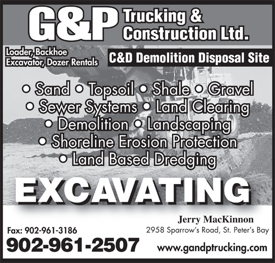 G&P Trucking & Construction (902-961-2507) - Display Ad - Loader, Backhoe Excavator, Dozer Rentals Sand   Topsoil   Shale   Gravel Sewer Systems   Land Clearing Demolition   Landscaping Shoreline Erosion Protection Land Based Dredging Jerry MacKinnon 2958 Sparrow s Road, St. Peter s Bay Fax: 902-961-3186 www.gandptrucking.com 902-961-2507