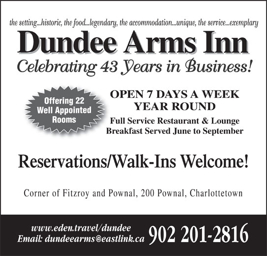 Dundee Arms Inn (902-892-2496) - Annonce illustrée======= - Corner of Fitzroy and Pownal, 200 Pownal, Charlottetown www.eden.travel/dundee 902 201-2816 Well Appointed Rooms Full Service Restaurant & LoungeFu Breakfast Served June to SeptemberBr Reservations/Walk-Ins Welcome! the setting...historic, the food...legendary, the accommodation...unique, the service...exemplary Celebrating 43 Years in Business! OPEN 7 DAYS A WEEKO Offering 22 YEAR ROUND