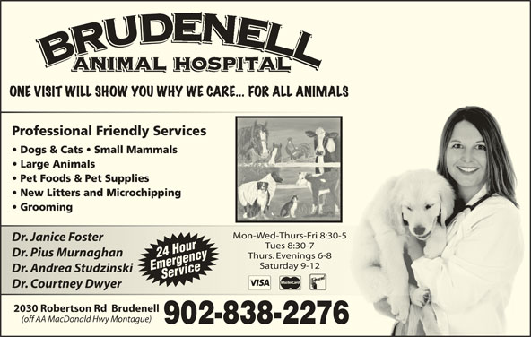 Brudenell Animal Hospital (902-838-2276) - Display Ad - Mon-Wed-Thurs-Fri 8:30-5Mon-Wed-Thurs-Fri 8:30-5 Dr. Janice FosterDr. Janice Foster Tues 8:30-7Tues 8:30-7 Dr. Pius MurnaghanDr. Pius Murnaghan 24 Hour Thurs. Evenings 6-8Thurs. Evenings 6-8 Saturday 9-12Saturday 9-12 EmergencyService Dr. Andrea StudzinskiDr. Andrea Studzinski Dr. Courtney DwyerDr. Courtney Dwyer 2030 Robertson Rd  Brudenell (off AA MacDonald Hwy Montague)