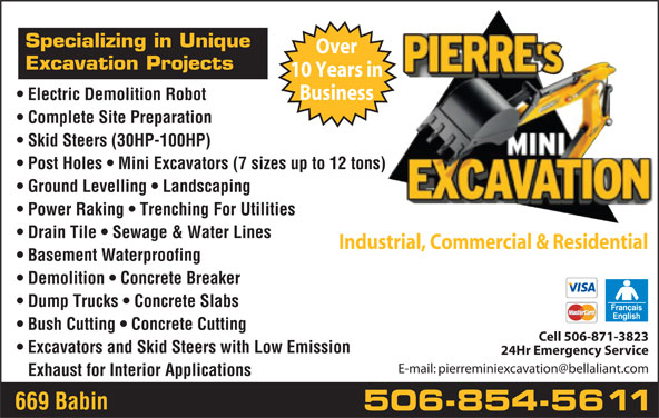 Pierre's Mini Excavation (506-854-5611) - Display Ad - Specializing in Unique Over Excavation Projects 10 Years in Business Electric Demolition Robot Complete Site Preparation Skid Steers (30HP-100HP) Post Holes   Mini Excavators (7 sizes up to 12 tons) Ground Levelling   Landscaping Power Raking   Trenching For Utilities Drain Tile   Sewage & Water Lines Industrial, Commercial & Residential Basement Waterproofing Demolition   Concrete Breaker Dump Trucks   Concrete Slabs Bush Cutting   Concrete Cutting Cell 506-871-3823 Excavators and Skid Steers with Low Emission 24Hr Emergency Service Exhaust for Interior Applications 669 Babin 506-854-5611 Over Specializing in Unique Excavation Projects 10 Years in Business Electric Demolition Robot Complete Site Preparation Skid Steers (30HP-100HP) Post Holes   Mini Excavators (7 sizes up to 12 tons) Ground Levelling   Landscaping Power Raking   Trenching For Utilities Drain Tile   Sewage & Water Lines Industrial, Commercial & Residential Basement Waterproofing Demolition   Concrete Breaker Dump Trucks   Concrete Slabs Bush Cutting   Concrete Cutting Cell 506-871-3823 Excavators and Skid Steers with Low Emission 24Hr Emergency Service Exhaust for Interior Applications 669 Babin 506-854-5611
