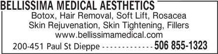 Bellissima Medical Aesthetics (506-855-1323) - Display Ad - BELLISSIMA MEDICAL AESTHETICS Botox, Hair Removal, Soft Lift, Rosacea Skin Rejuvenation, Skin Tightening, Fillers www.bellissimamedical.com 506 855-1323 200-451 Paul St Dieppe ------------- BELLISSIMA MEDICAL AESTHETICS Botox, Hair Removal, Soft Lift, Rosacea Skin Rejuvenation, Skin Tightening, Fillers www.bellissimamedical.com 506 855-1323 200-451 Paul St Dieppe -------------