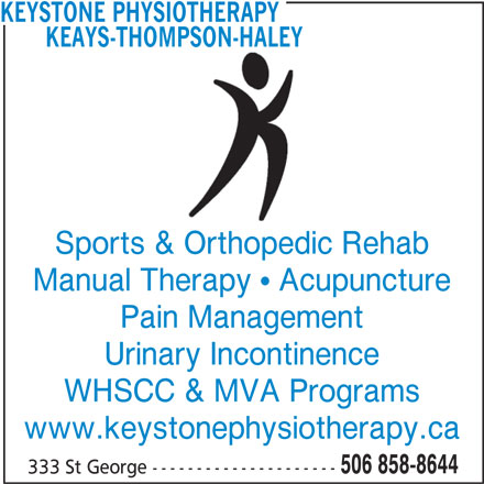Keays-Thompson-Haley Physiotherapy (506-858-8644) - Display Ad - KEYSTONE PHYSIOTHERAPY KEAYS-THOMPSON-HALEY Sports & Orthopedic Rehab Manual Therapy   Acupuncture Pain Management Urinary Incontinence WHSCC & MVA Programs www.keystonephysiotherapy.ca 506 858-8644 333 St George ---------------------