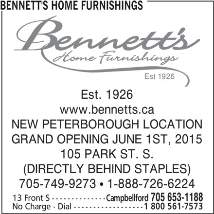 Bennett's Home Furnishings (705-653-1188) - Display Ad - BENNETT'S HOME FURNISHINGS Est. 1926 www.bennetts.ca NEW PETERBOROUGH LOCATION GRAND OPENING JUNE 1ST, 2015 105 PARK ST. S. (DIRECTLY BEHIND STAPLES) 705-749-9273   1-888-726-6224 13 Front S -------------- Campbellford 705 653-1188 No Charge - Dial ------------------ 1 800 561-7573 BENNETT'S HOME FURNISHINGS Est. 1926 www.bennetts.ca NEW PETERBOROUGH LOCATION GRAND OPENING JUNE 1ST, 2015 105 PARK ST. S. (DIRECTLY BEHIND STAPLES) 705-749-9273   1-888-726-6224 13 Front S -------------- Campbellford 705 653-1188 No Charge - Dial ------------------ 1 800 561-7573