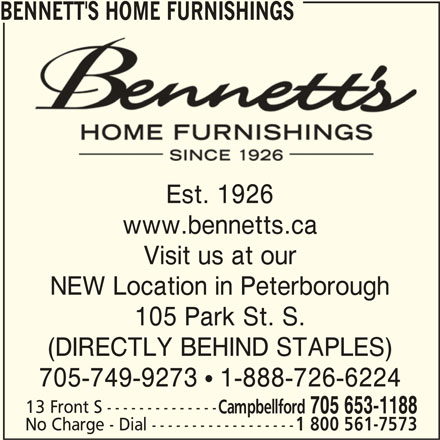 Bennett's Home Furnishings (705-653-1188) - Display Ad - BENNETT'S HOME FURNISHINGS Est. 1926 www.bennetts.ca Visit us at our NEW Location in Peterborough 105 Park St. S. (DIRECTLY BEHIND STAPLES) 705-749-9273  1-888-726-6224 13 Front S -------------- Campbellford 705 653-1188 No Charge - Dial ------------------ 1 800 561-7573 BENNETT'S HOME FURNISHINGS Est. 1926 www.bennetts.ca Visit us at our NEW Location in Peterborough 105 Park St. S. (DIRECTLY BEHIND STAPLES) 705-749-9273  1-888-726-6224 13 Front S -------------- Campbellford 705 653-1188 No Charge - Dial ------------------ 1 800 561-7573 BENNETT'S HOME FURNISHINGS Est. 1926 www.bennetts.ca Visit us at our NEW Location in Peterborough 105 Park St. S. (DIRECTLY BEHIND STAPLES) 705-749-9273  1-888-726-6224 13 Front S -------------- Campbellford 705 653-1188 No Charge - Dial ------------------ 1 800 561-7573 BENNETT'S HOME FURNISHINGS Est. 1926 www.bennetts.ca Visit us at our NEW Location in Peterborough 105 Park St. S. (DIRECTLY BEHIND STAPLES) 705-749-9273  1-888-726-6224 13 Front S -------------- Campbellford 705 653-1188 No Charge - Dial ------------------ 1 800 561-7573