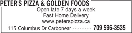 Peter's Pizza & Golden Foods (709-596-3535) - Annonce illustrée======= - Open late 7 days a week PETER'S PIZZA & GOLDEN FOODS Fast Home Delivery www.peterspizza.ca 709 596-3535 115 Columbus Dr Carbonear --------