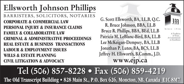 Ellsworth Johnson Phillips (506-857-8228) - Display Ad - G. Scott Ellsworth, BA, LL.B, Q.C. CORPORATE & COMMERCIAL LAWCORPORATE & COMMERCIAL LAW R. Bruce Johnson, BBA, LL.B PERSONAL INJURY & INSURANCE CLAIMS Bruce R. Phillips, BBA, BEd, LL.B FAMILY & COLLABORATIVE LAW Patricia M. LeBlanc-Bird, BA, LL.B CRIMINAL & ADMINISTRATIVE PROCEEDINGS Lee McKeigan-Dempsey, BA, LL.B REAL ESTATE & BUSINESS  TRANSACTIONS Jonathan P. Lutes, BA, BCS, LL.B LABOUR & EMPLOYMENT ISSUES Jeffrey H. Ellsworth, B.Comm., J.D. WILLS & ESTATE PLANNING www.ejp.ca CIVIL LITIGATION & ADVOCACY Tel 506 857-8228   Fax 506 859-4219 The Old Transcript Building   828 Main St., P.O. Box 626, Moncton, NB, Canada  E1C 8M7Old Transcript Building   828 Main St.P.O. Box 626Moncton, NB, Canada  E1C